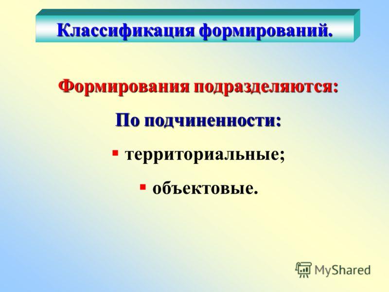 Формирования подразделяются: По подчиненности: территориальные; объектовые. Классификация формирований.