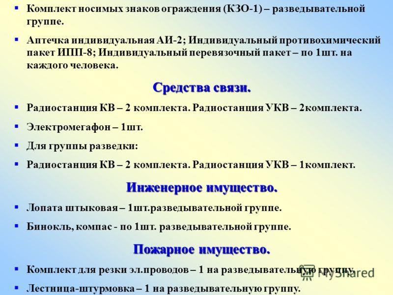 Комплект носимых знаков ограждения (КЗО-1) – разведывательной группе. Аптечка индивидуальная АИ-2; Индивидуальный противохимический пакет ИПП-8; Индивидуальный перевязочный пакет – по 1шт. на каждого человека. Средства связи. Радиостанция КВ – 2 комп