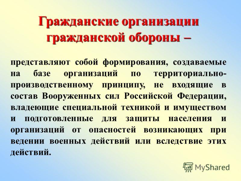 Гражданские организации гражданской обороны – представляют собой формирования, создаваемые на базе организаций по территориально- производственному принципу, не входящие в состав Вооруженных сил Российской Федерации, владеющие специальной техникой и