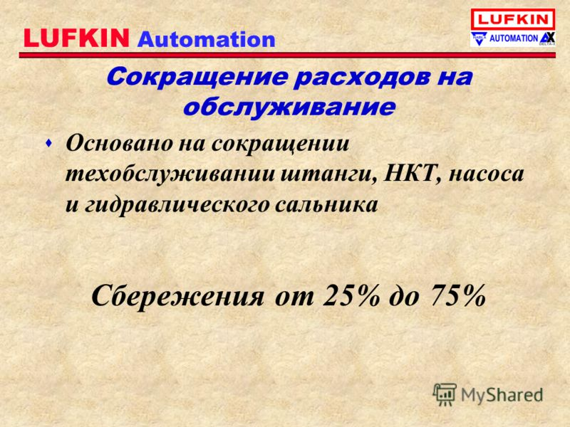 LUFKIN Automation Сокращение расходов на обслуживание s Основано на сокращении техобслуживании штанги, НКТ, насоса и гидравлического сальника Сбережения от 25% до 75%