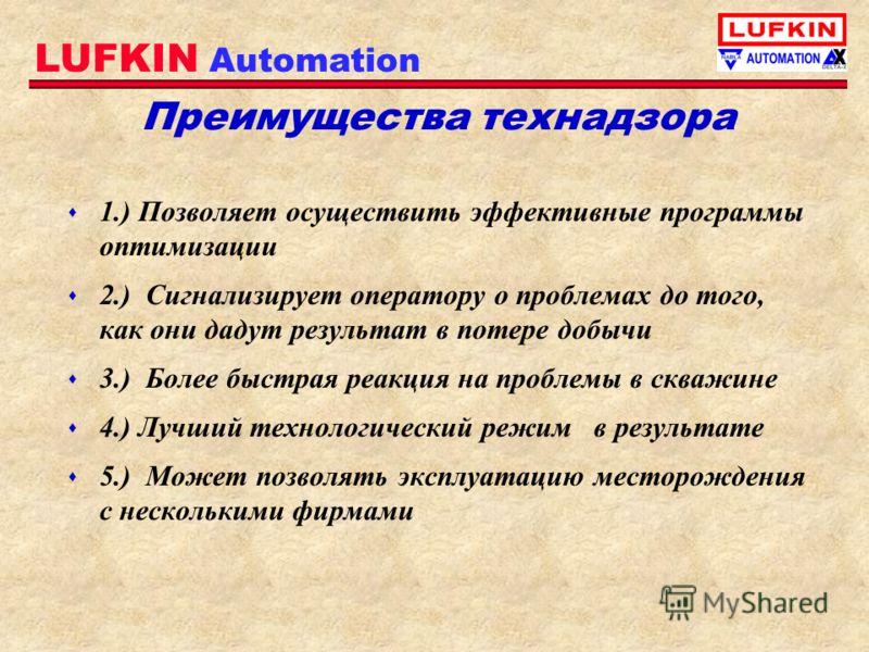 LUFKIN Automation Преимущества технадзора s 1.) Позволяет осуществить эффективные программы оптимизации s 2.) Сигнализирует оператору о проблемах до того, как они дадут результат в потере добычи s 3.) Более быстрая реакция на проблемы в скважине s 4.