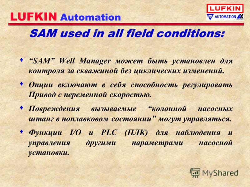 LUFKIN Automation SAM used in all field conditions: s SAM Well Manager может быть установлен для контроля за скважиной без циклических изменений. s Опции включают в себя способность регулировать Привод с переменной скоростью. s Повреждения вызываемые