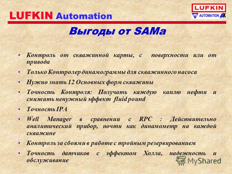 LUFKIN Automation Выгоды от SAMа s Контроль от скважинной карты, с поверхности или от привода s Только Контролер динамограммы для скважинного насоса s Нужно знать 12 Основных форм скважины s Точность Контроля: Получать каждую каплю нефти и снижать не