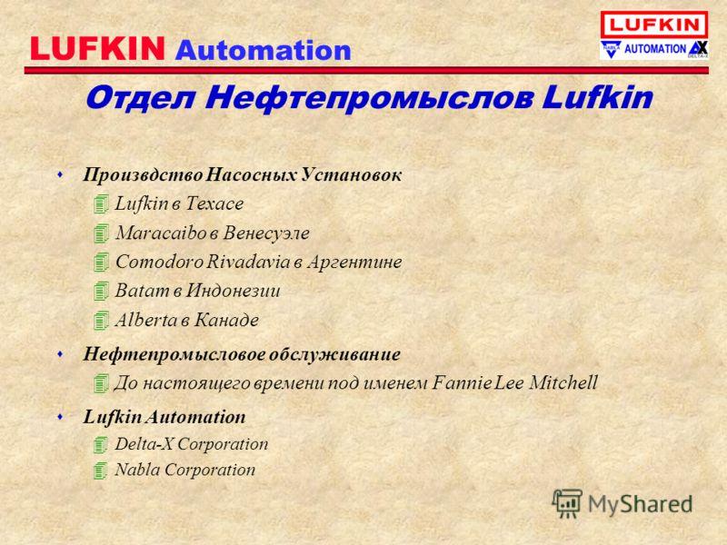 LUFKIN Automation Отдел Нефтепромыслов Lufkin s Произвдство Насосных Установок 4Lufkin в Техасе 4Maracaibo в Венесуэле 4Comodoro Rivadavia в Аргентине 4Batam в Индонезии 4Alberta в Канаде s Нефтепромысловое обслуживание 4До настоящего времени под име