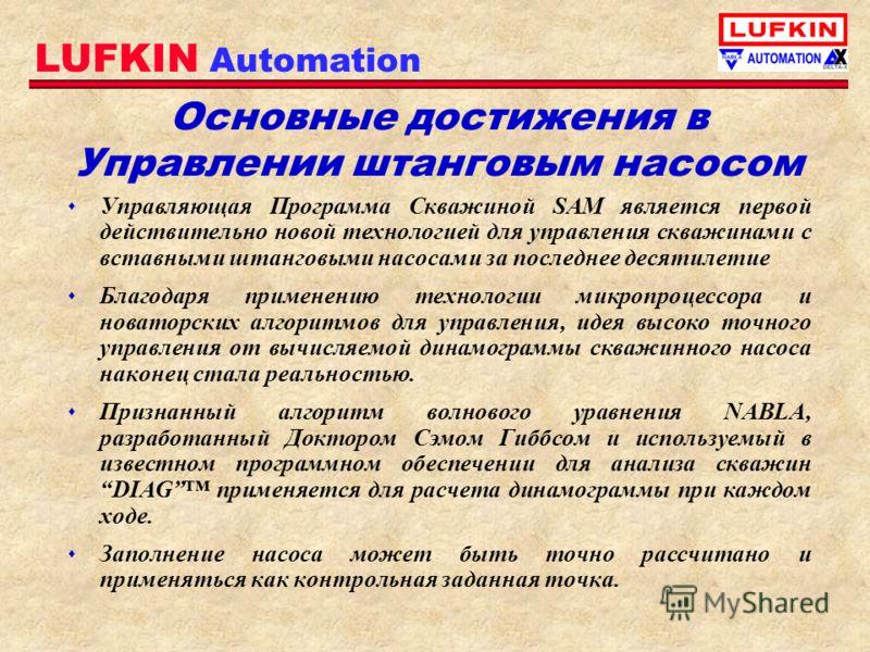 LUFKIN Automation Основные достижения в Управлении штанговым насосом s Управляющая Программа Скважиной SAM является первой действительно новой технологией для управления скважинами с вставными штанговыми насосами за последнее десятилетие s Благодаря