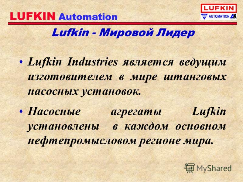 LUFKIN Automation Lufkin - Мировой Лидер s Lufkin Industries является ведущим изготовителем в мире штанговых насосных установок. s Насосные агрегаты Lufkin установлены в каждом основном нефтепромысловом регионе мира.