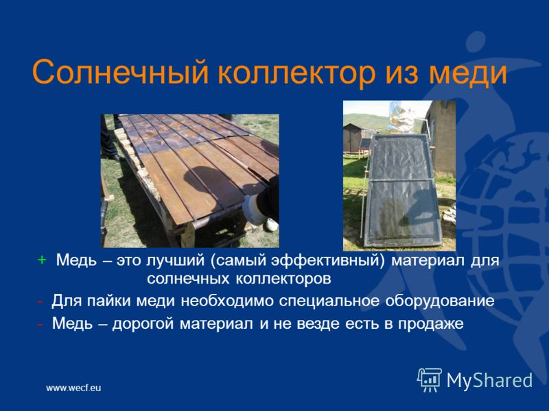 www.wecf.eu Солнечный коллектор из меди + Медь – это лучший (самый эффективный) материал для солнечных коллекторов - Для пайки меди необходимо специальное оборудование - Медь – дорогой материал и не везде есть в продаже