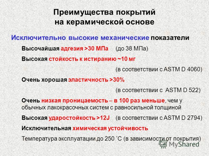 Преимущества покрытий на керамической основе Исключительно высокие механические показатели Высочайшая адгезия >30 МПа(до 38 MПа) Высокая стойкость к истиранию ~10 мг (в соответствии с ASTM D 4060) Очень хорошая эластичность >30% (в соответствии с AST