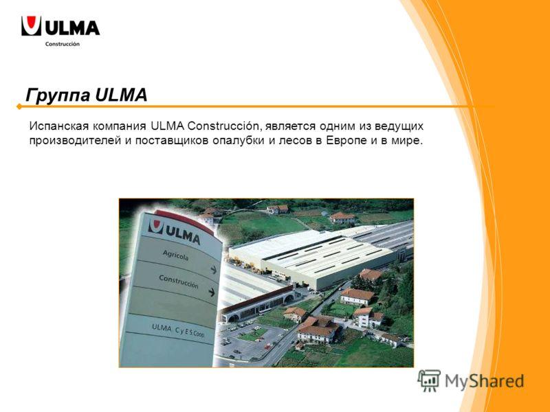 Группа ULMA Испанская компания ULMA Construcción, является одним из ведущих производителей и поставщиков опалубки и лесов в Европе и в мире.