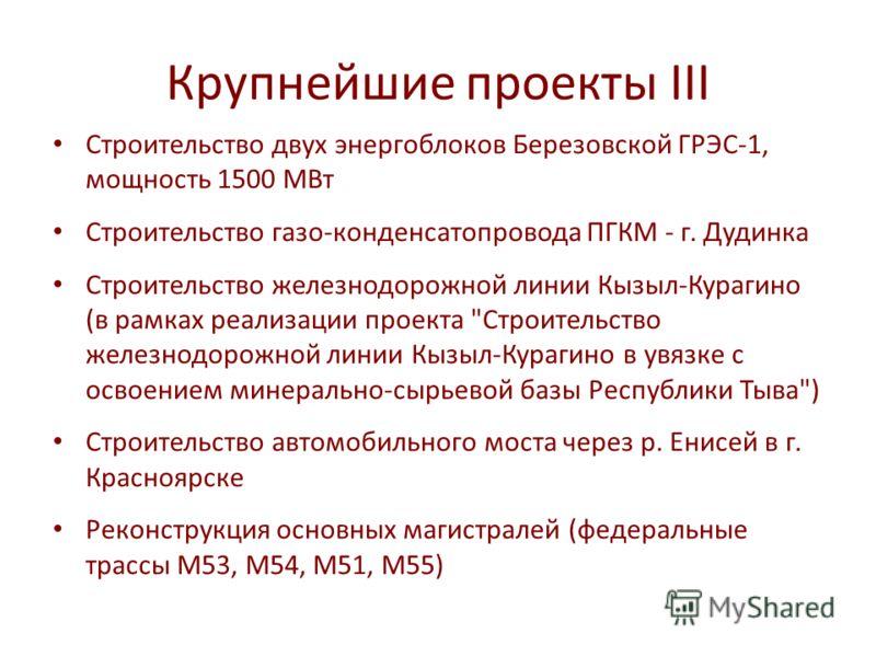 Крупнейшие проекты III Строительство двух энергоблоков Березовской ГРЭС-1, мощность 1500 МВт Строительство газо-конденсатопровода ПГКМ - г. Дудинка Строительство железнодорожной линии Кызыл-Курагино (в рамках реализации проекта