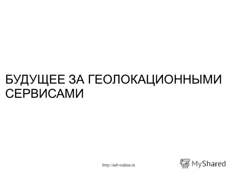 БУДУЩЕЕ ЗА ГЕОЛОКАЦИОННЫМИ СЕРВИСАМИ 15http://adv-online.ru