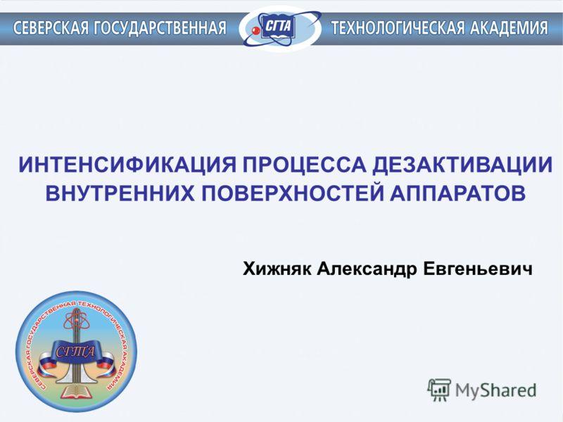 ИНТЕНСИФИКАЦИЯ ПРОЦЕССА ДЕЗАКТИВАЦИИ ВНУТРЕННИХ ПОВЕРХНОСТЕЙ АППАРАТОВ Хижняк Александр Евгеньевич