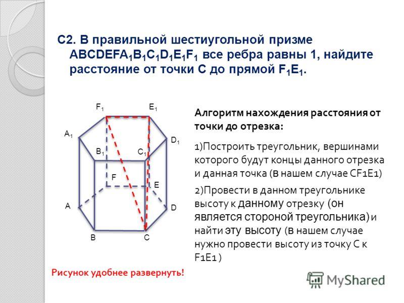 С2. В правильной шестиугольной призме ABCDEFA 1 B 1 C 1 D 1 E 1 F 1 все ребра равны 1, найдите расстояние от точки С до прямой F 1 E 1. Алгоритм нахождения расстояния от точки до отрезка: 1)Построить треугольник, вершинами которого будут концы данног