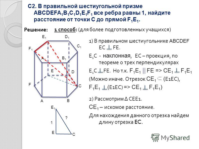 С2. В правильной шестиугольной призме ABCDEFA 1 B 1 C 1 D 1 E 1 F 1 все ребра равны 1, найдите расстояние от точки С до прямой F 1 E 1. Решение: 1 способ: (для более подготовленных учащихся) A B C D F E A1A1 F1F1 E1E1 D1D1 B1B1 C1C1 1) В правильном ш