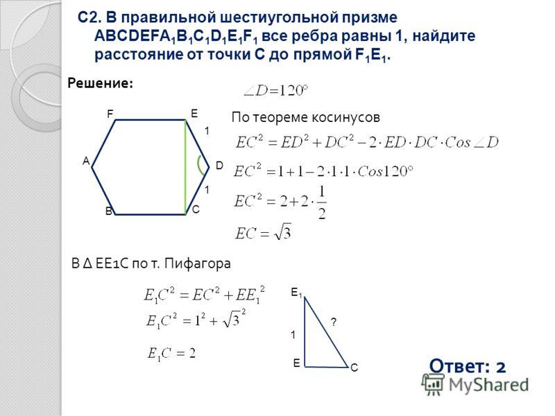 С2. В правильной шестиугольной призме ABCDEFA 1 B 1 C 1 D 1 E 1 F 1 все ребра равны 1, найдите расстояние от точки С до прямой F 1 E 1. Решение: По теореме косинусов E D C B A F 1 1 В Δ EE1С по т. Пифагора Ответ: 2 E1E1 E C ? 1