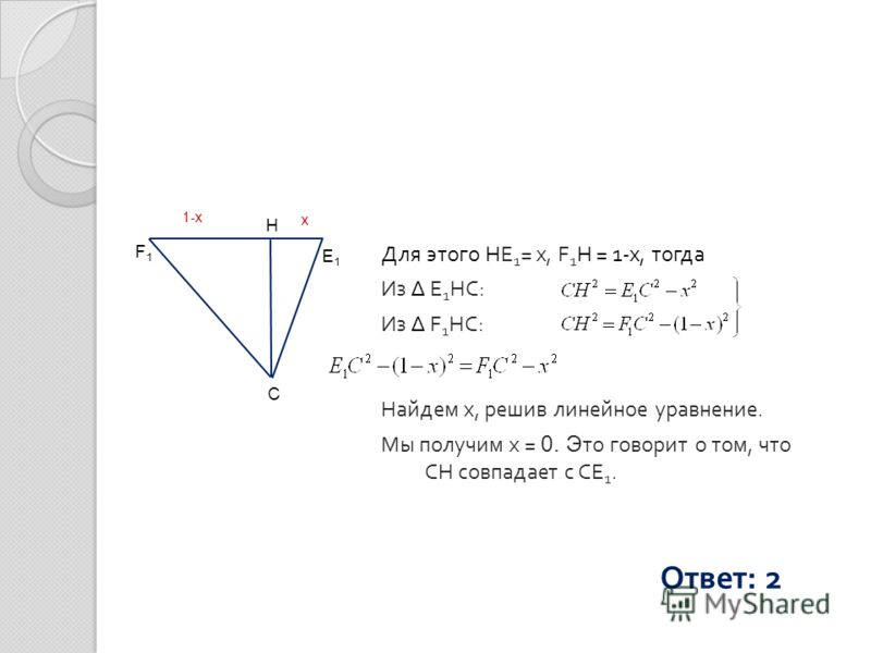 Для этого HE 1 = x, F 1 H = 1-x, тогда Из Δ E 1 HC: Из Δ F 1 HC: Найдем х, решив линейное уравнение. Мы получим х = 0. Э то говорит о том, что CH совпадает с CE 1. С F1F1 E1E1 H 1-x x Ответ: 2