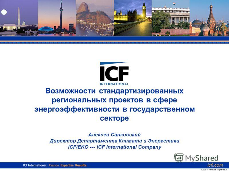 Возможности стандартизированных региональных проектов в сфере энергоэффективности в государственном секторе Алексей Санковский Директор Департамента Климата и Энергетики ICF/EKO --- ICF International Company icfi.com © 2006 ICF International. All rig