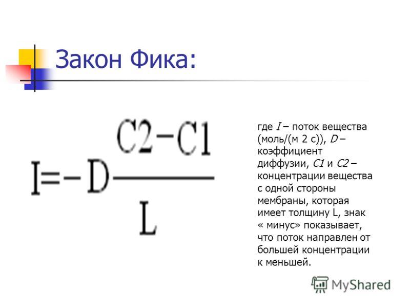 Закон Фика: где I – поток вещества (моль/(м 2 с)), D – коэффициент диффузии, С1 и С2 – концентрации вещества с одной стороны мембраны, которая имеет толщину L, знак « минус» показывает, что поток направлен от большей концентрации к меньшей.