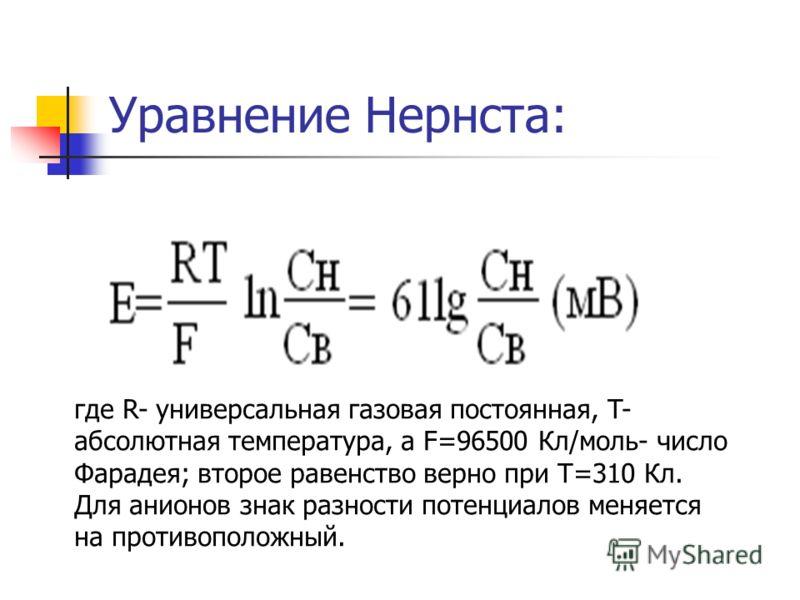 Уравнение Нернста: где R- универсальная газовая постоянная, T- абсолютная температура, а F=96500 Кл/моль- число Фарадея; второе равенство верно при T=310 Кл. Для анионов знак разности потенциалов меняется на противоположный.