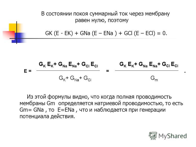 В состоянии покоя суммарный ток через мембрану равен нулю, поэтому GK (E - EK) + GNa (E – ENa ) + GCl (E – ECl) = 0. G K E K + G Na E Na + G Cl E Cl G K E K + G Na E Na + G Cl E Cl Е = =. G K + G Na + G Cl G m Из этой формулы видно, что когда полная