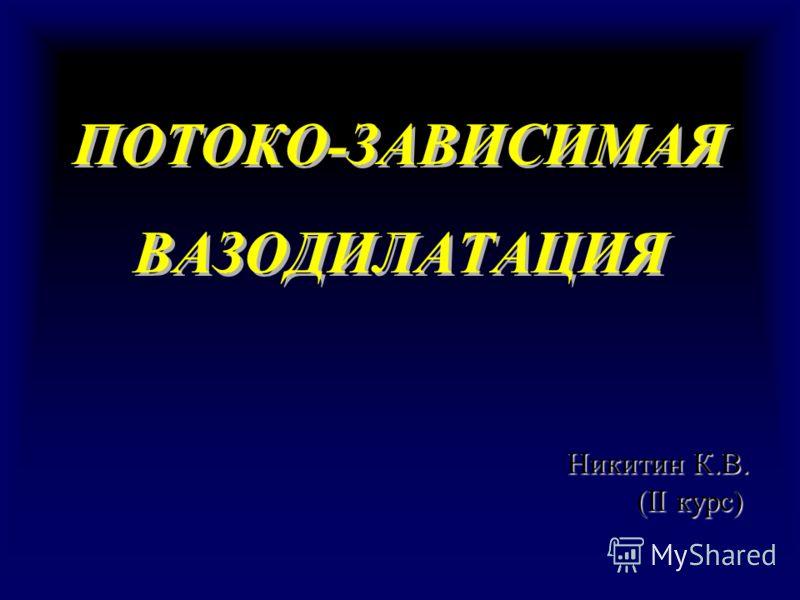 ПОТОКО-ЗАВИСИМАЯ ВАЗОДИЛАТАЦИЯ ПОТОКО-ЗАВИСИМАЯ ВАЗОДИЛАТАЦИЯ Никитин К.В. (II курс) (II курс)