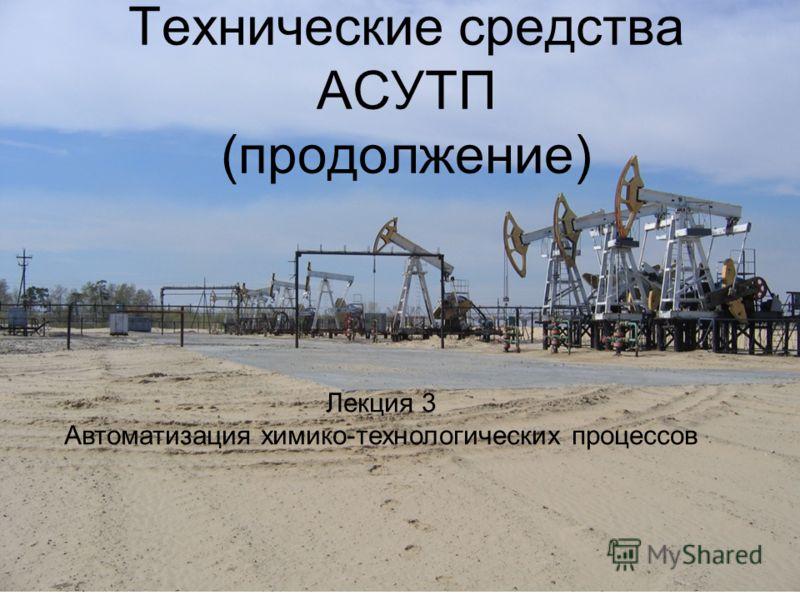 Технические средства АСУТП (продолжение) Лекция 3 Автоматизация химико-технологических процессов