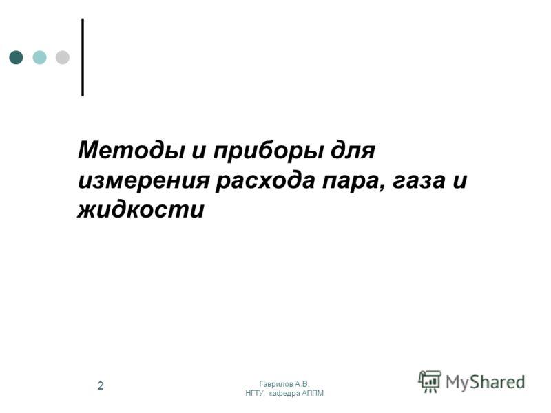 Гаврилов А.В. НГТУ, кафедра АППМ 2 Методы и приборы для измерения расхода пара, газа и жидкости