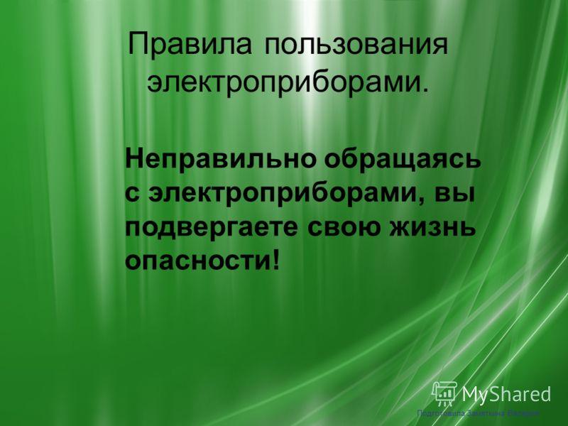 Правила пользования электроприборами. Подготовила Замяткина Валерия Неправильно обращаясь с электроприборами, вы подвергаете свою жизнь опасности!