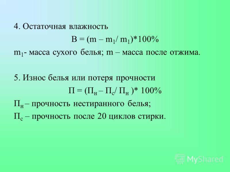 4. Остаточная влажность В = (m – m 1 / m 1 )*100% m 1 - масса сухого белья; m – масса после отжима. 5. Износ белья или потеря прочности П = (П н – П с / П н )* 100% П н – прочность нестиранного белья; П с – прочность после 20 циклов стирки.