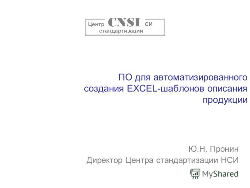 ПО для автоматизированного создания EXCEL-шаблонов описания продукции Ю.Н. Пронин Директор Центра стандартизации НСИ Центр НСИ стандартизации CNSI