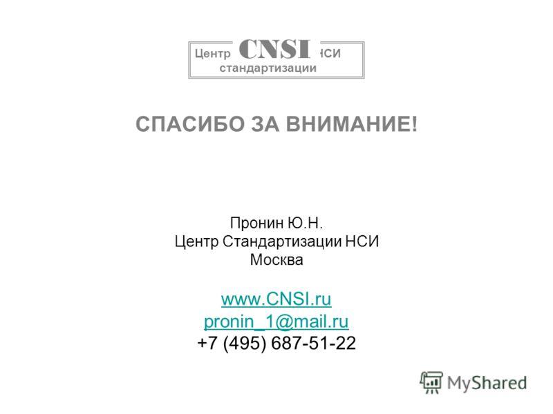 СПАСИБО ЗА ВНИМАНИЕ! Пронин Ю.Н. Центр Стандартизации НСИ Москва www.CNSI.ru pronin_1@mail.ru +7 (495) 687-51-22 www.CNSI.ru pronin_1@mail.ru Центр НСИ стандартизации CNSI