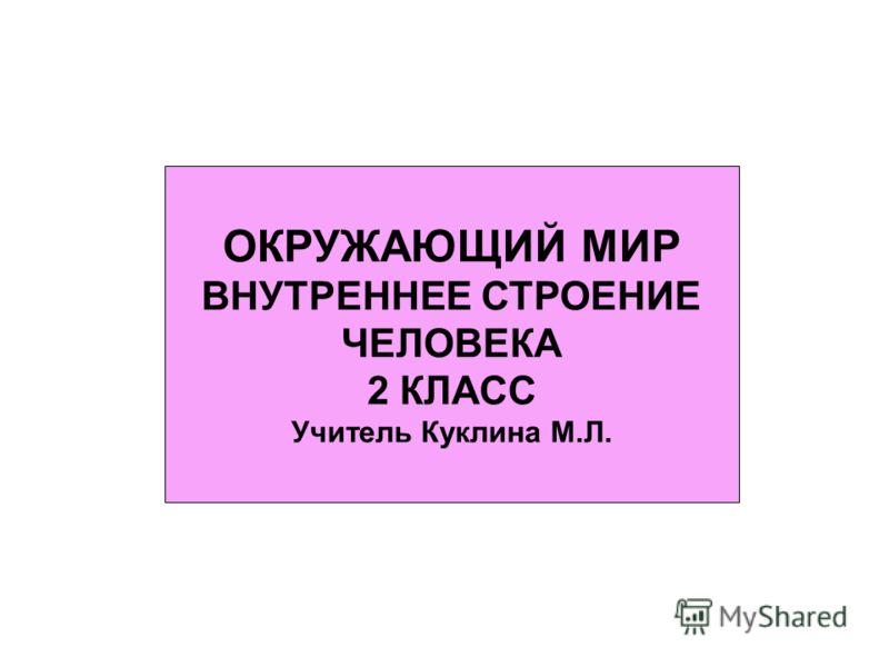 ОКРУЖАЮЩИЙ МИР ВНУТРЕННЕЕ СТРОЕНИЕ ЧЕЛОВЕКА 2 КЛАСС Учитель Куклина М.Л.
