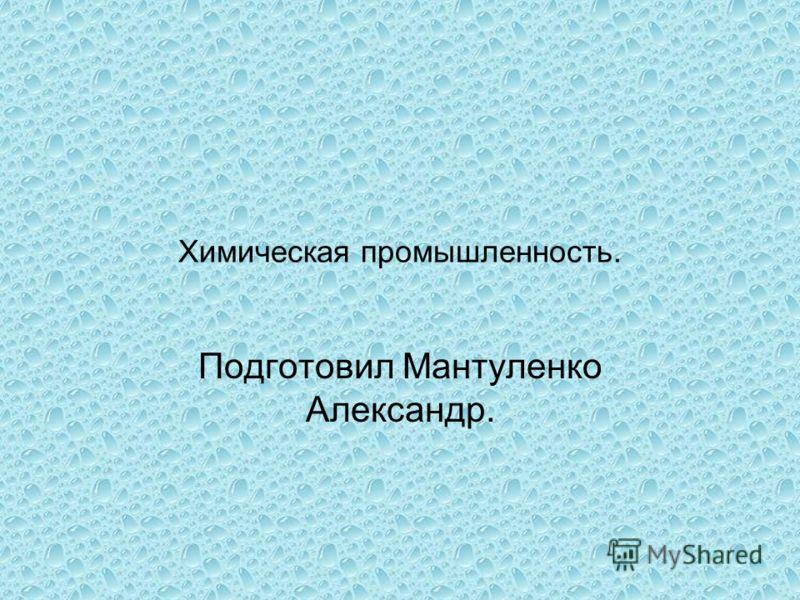 Химическая промышленность. Подготовил Мантуленко Александр.