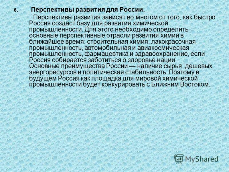 6. Перспективы развития для России. Перспективы развития зависят во многом от того, как быстро Россия создаст базу для развития химической промышленности. Для этого необходимо определить основные перспективные отрасли развития химии в ближайшее время