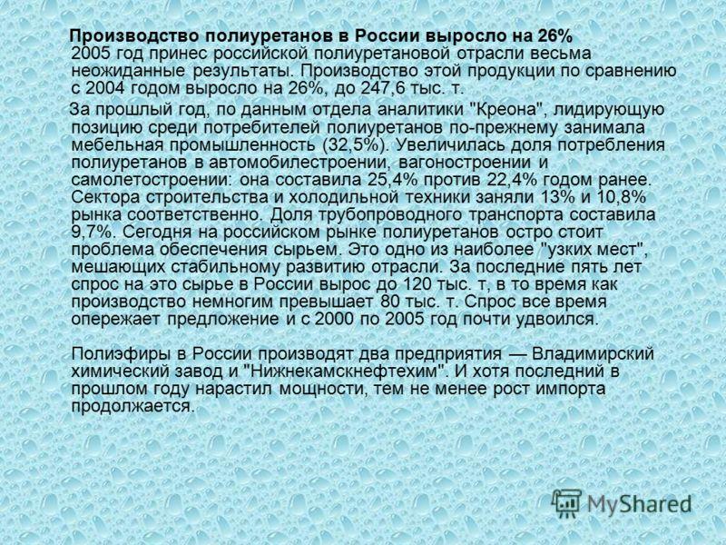 Производство полиуретанов в России выросло на 26% 2005 год принес российской полиуретановой отрасли весьма неожиданные результаты. Производство этой продукции по сравнению с 2004 годом выросло на 26%, до 247,6 тыс. т. За прошлый год, по данным отдела