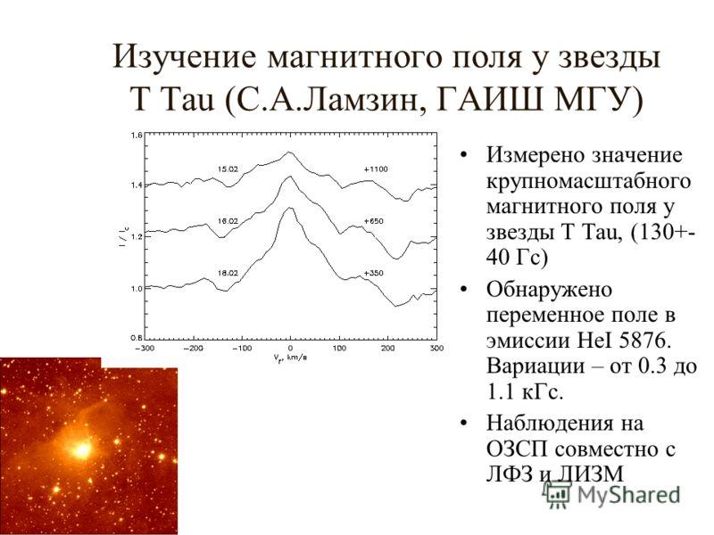 Изучение магнитного поля у звезды T Tau (С.А.Ламзин, ГАИШ МГУ) Измерено значение крупномасштабного магнитного поля у звезды T Tau, (130+- 40 Гс) Обнаружено переменное поле в эмиссии HeI 5876. Вариации – от 0.3 до 1.1 кГс. Наблюдения на ОЗСП совместно