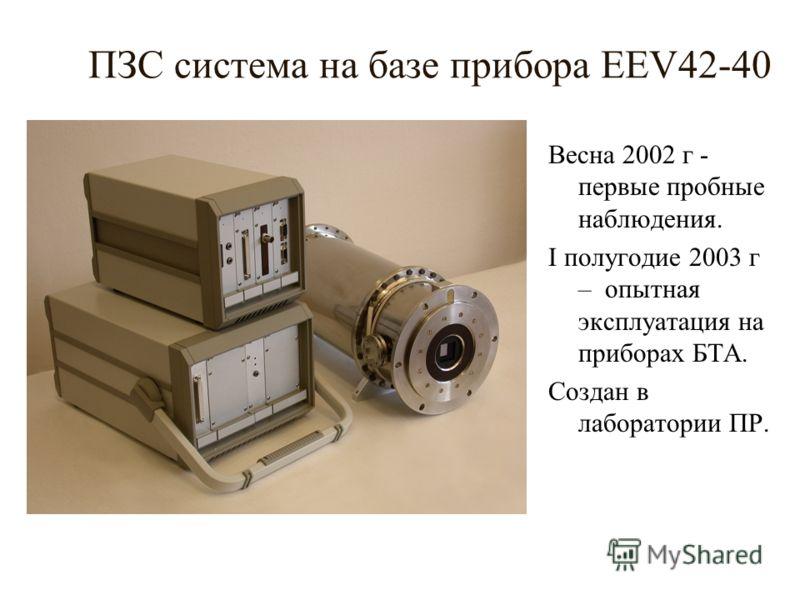ПЗС система на базе прибора EEV42-40 Весна 2002 г - первые пробные наблюдения. I полугодие 2003 г – опытная эксплуатация на приборах БТА. Создан в лаборатории ПР.