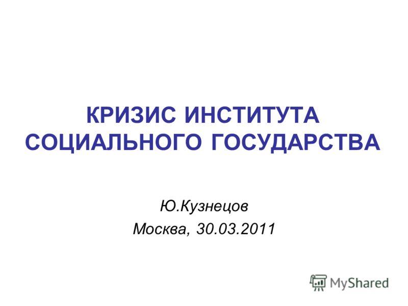 КРИЗИС ИНСТИТУТА СОЦИАЛЬНОГО ГОСУДАРСТВА Ю.Кузнецов Москва, 30.03.2011