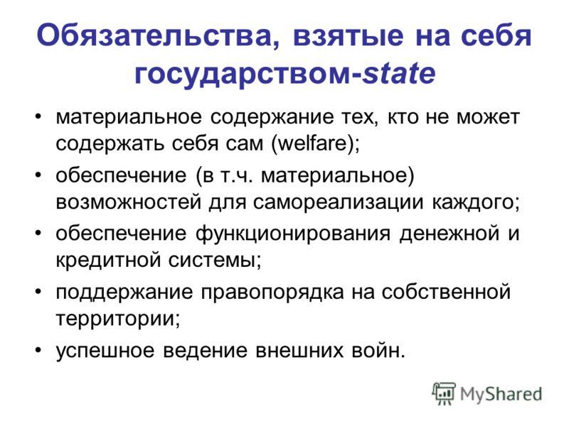 Обязательства, взятые на себя государством-state материальное содержание тех, кто не может содержать себя сам (welfare); обеспечение (в т.ч. материальное) возможностей для самореализации каждого; обеспечение функционирования денежной и кредитной сист