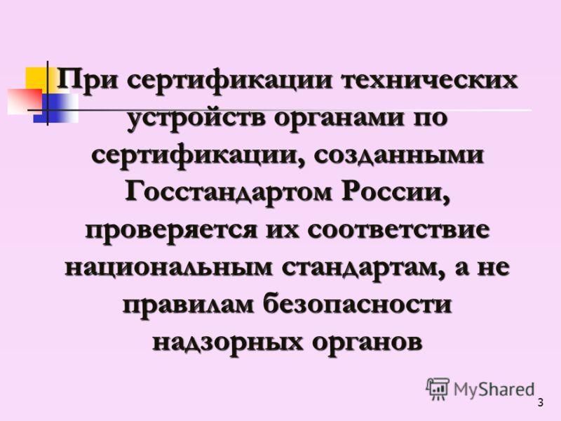 3 При сертификации технических устройств органами по сертификации, созданными Госстандартом России, проверяется их соответствие национальным стандартам, а не правилам безопасности надзорных органов