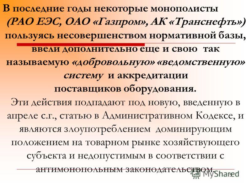 5 В последние годы некоторые монополисты (РАО ЕЭС, ОАО «Газпром», АК «Транснефть») пользуясь несовершенством нормативной базы, ввели дополнительно еще и свою так называемую «добровольную» «ведомственную» систему и аккредитации поставщиков оборудовани