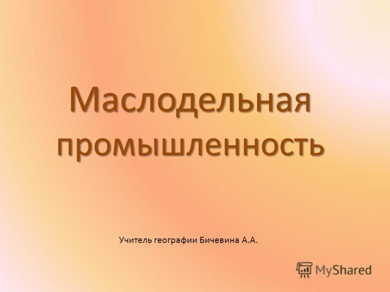 Маслодельная промышленность Учитель географии Бичевина А.А.