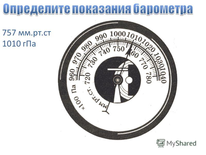 757 мм.рт.ст 1010 гПа
