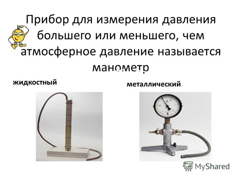 Прибор для измерения давления большего или меньшего, чем атмосферное давление называется манометр жидкостный металлический