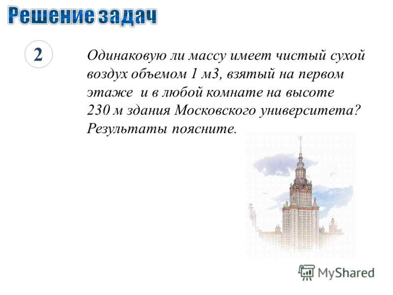 2 Одинаковую ли массу имеет чистый сухой воздух объемом 1 м3, взятый на первом этаже и в любой комнате на высоте 230 м здания Московского университета? Результаты поясните.