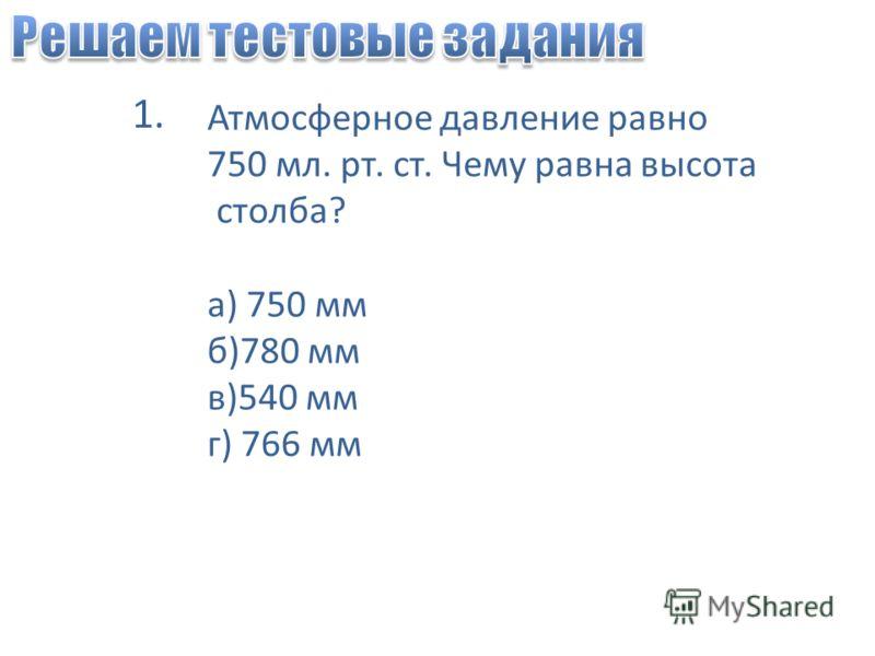 Атмосферное давление равно 750 мл. рт. ст. Чему равна высота столба? а) 750 мм б)780 мм в)540 мм г) 766 мм 1.
