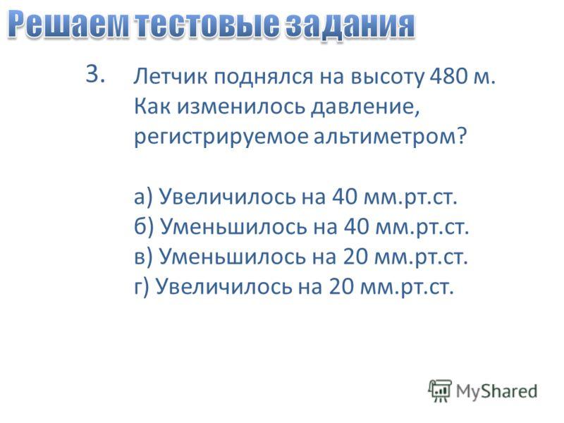 Летчик поднялся на высоту 480 м. Как изменилось давление, регистрируемое альтиметром? а) Увеличилось на 40 мм.рт.ст. б) Уменьшилось на 40 мм.рт.ст. в) Уменьшилось на 20 мм.рт.ст. г) Увеличилось на 20 мм.рт.ст. 3.