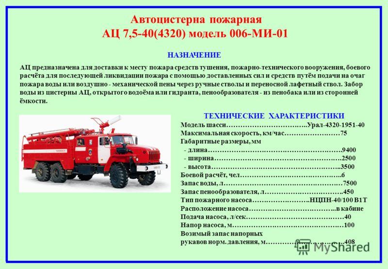 Автоцистерна пожарная АЦ 7,5-40(4320) модель 006-МИ-01 НАЗНАЧЕНИЕ АЦ предназначена для доставки к месту пожара средств тушения, пожарно-технического вооружения, боевого расчёта для последующей ликвидации пожара с помощью доставленных сил и средств пу