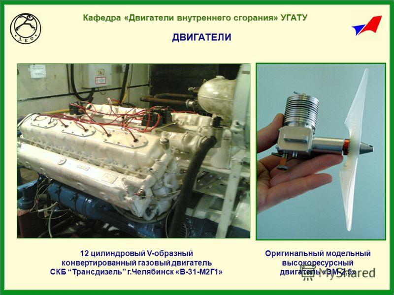 ДВИГАТЕЛИ Оригинальный модельный высокоресурсный двигатель «ЭМ-2,5» Кафедра «Двигатели внутреннего сгорания» УГАТУ 12 цилиндровый V-образный конвертированный газовый двигатель СКБ Трансдизель г.Челябинск «В-31-М2Г1»