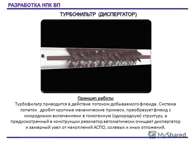 Принцип работы Турбофильтр приводится в действие потоком добываемого флюида. Система лопаток дробит крупные механические примеси, преобразует флюид с инородными включениями в гомогенную (однородную) структуру, а предусмотренный в конструкции резонато